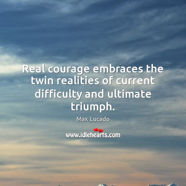 Image, Real courage embraces the twin realities of current difficulty and ultimate triumph.
