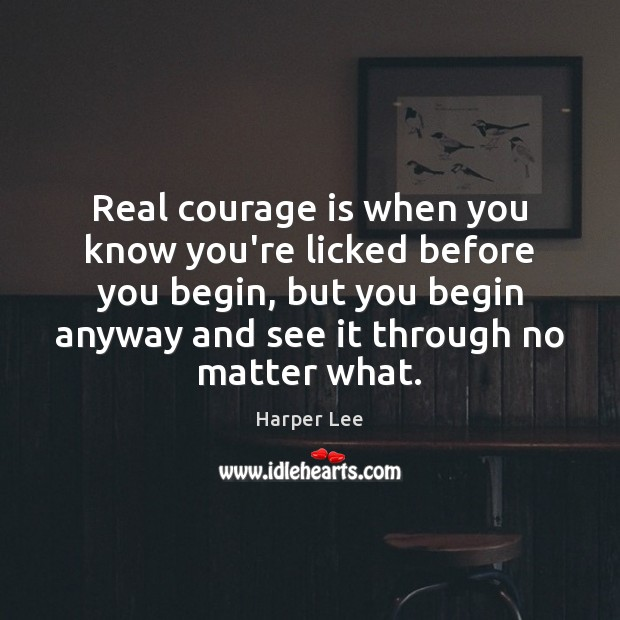Image, Real courage is when you know you're licked before you begin, but