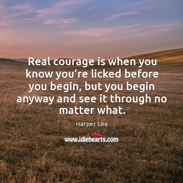 Real courage is when you know you're licked before you begin, but you begin anyway and see it through no matter what. Image