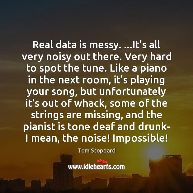 Real data is messy. …It's all very noisy out there. Very hard Data Quotes Image