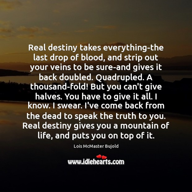 Real destiny takes everything-the last drop of blood, and strip out your Lois McMaster Bujold Picture Quote