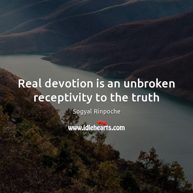 Real devotion is an unbroken receptivity to the truth Sogyal Rinpoche Picture Quote