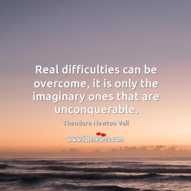 Real difficulties can be overcome, it is only the imaginary ones that are unconquerable. Image