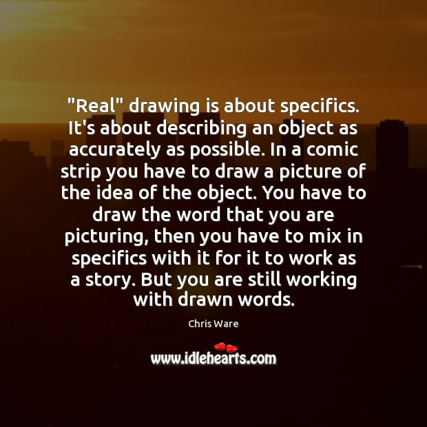 "Image, ""Real"" drawing is about specifics. It's about describing an object as accurately"