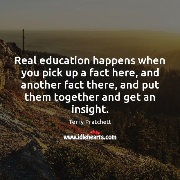 Real education happens when you pick up a fact here, and another Image