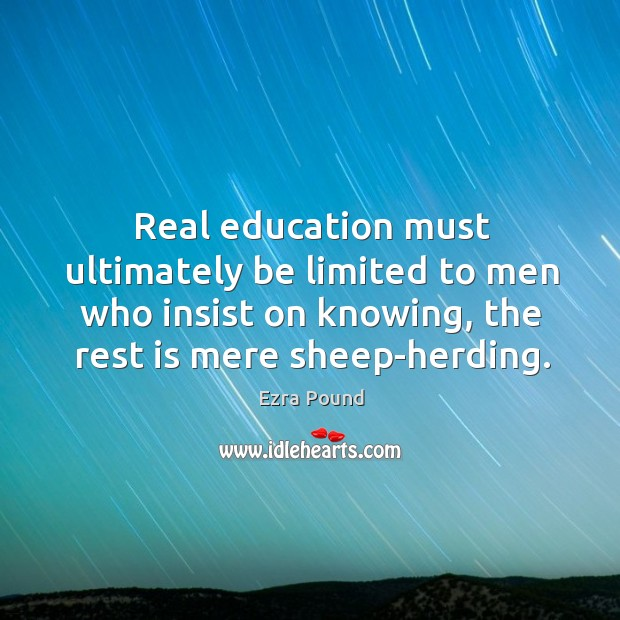 Real education must ultimately be limited to men who insist on knowing, the rest is mere sheep-herding. Image