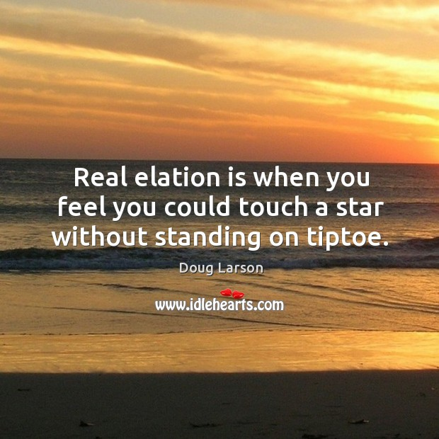 Real elation is when you feel you could touch a star without standing on tiptoe. Doug Larson Picture Quote
