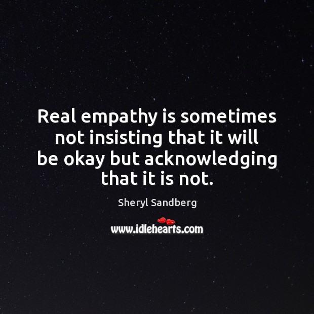 Real empathy is sometimes not insisting that it will be okay but Sheryl Sandberg Picture Quote