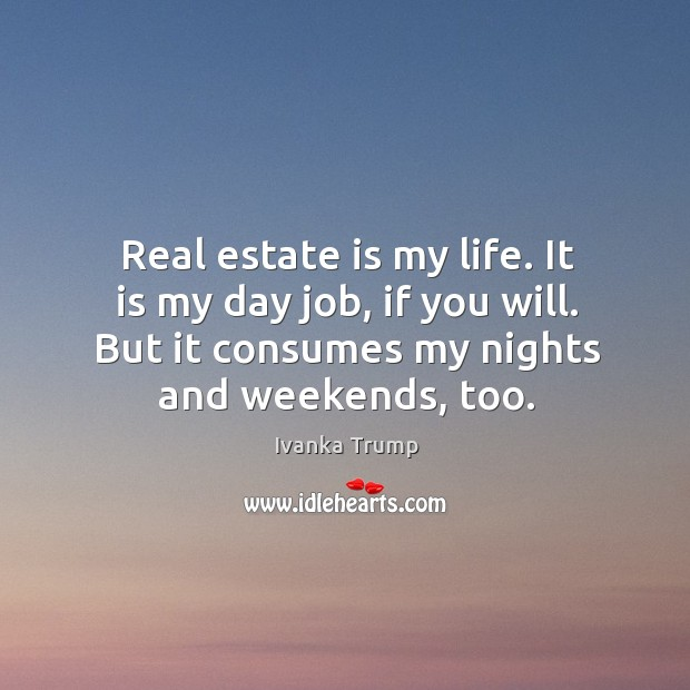 Image, Real estate is my life. It is my day job, if you will. But it consumes my nights and weekends, too.