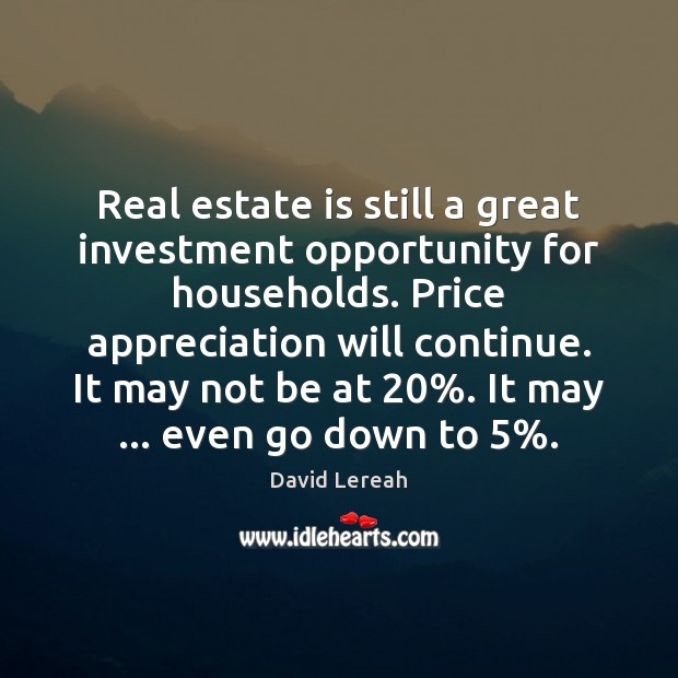 Real estate is still a great investment opportunity for households. Price appreciation Real Estate Quotes Image