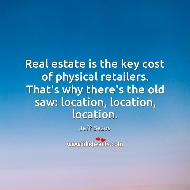 Real estate is the key cost of physical retailers. That's why there's Jeff Bezos Picture Quote
