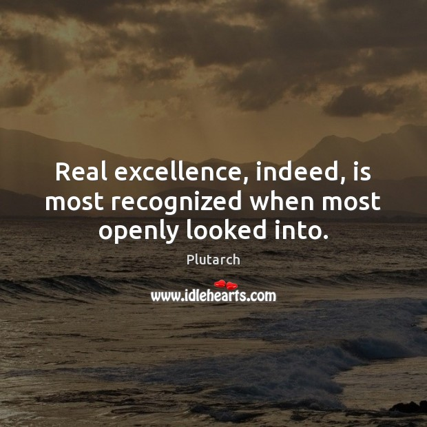 Real excellence, indeed, is most recognized when most openly looked into. Plutarch Picture Quote