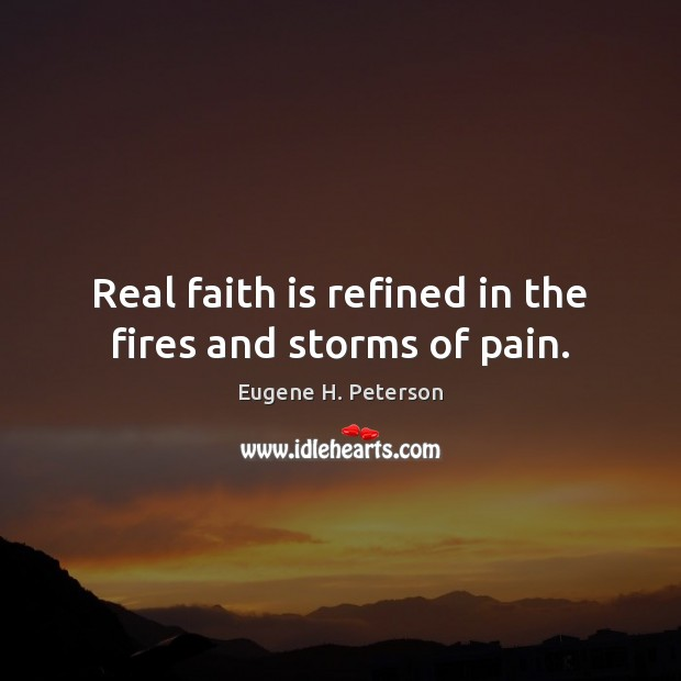 Image, Real faith is refined in the fires and storms of pain.