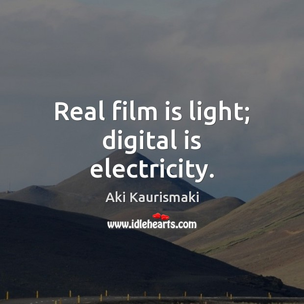 Real film is light; digital is electricity. Image
