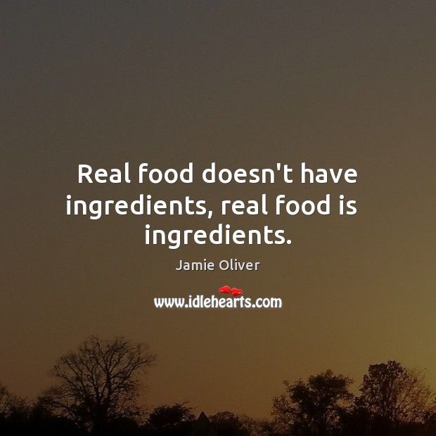 Real food doesn't have ingredients, real food is   ingredients. Jamie Oliver Picture Quote