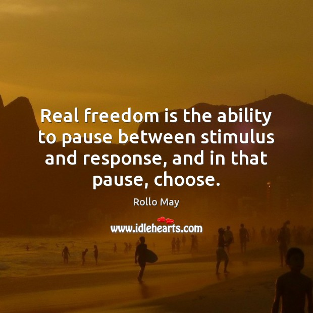 Real freedom is the ability to pause between stimulus and response, and Rollo May Picture Quote