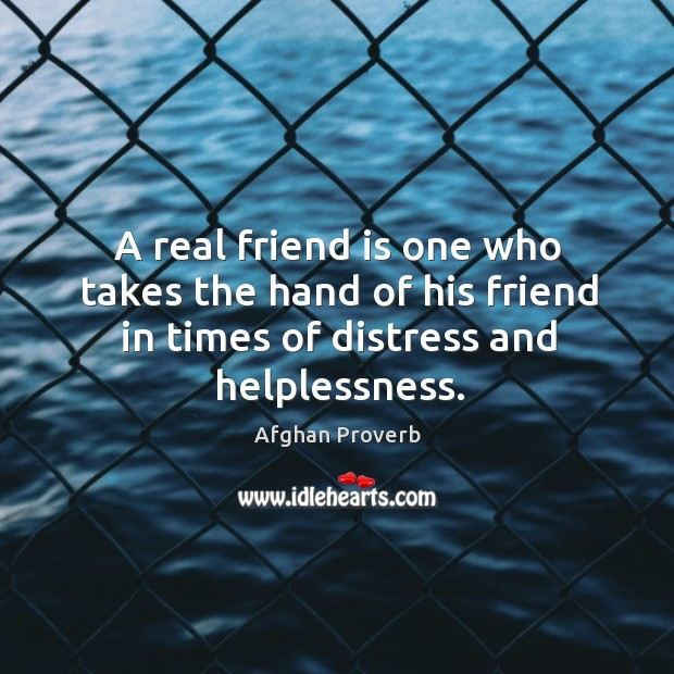A real friend is one who takes the hand of his friend in times of distress and helplessness. Afghan Proverbs Image