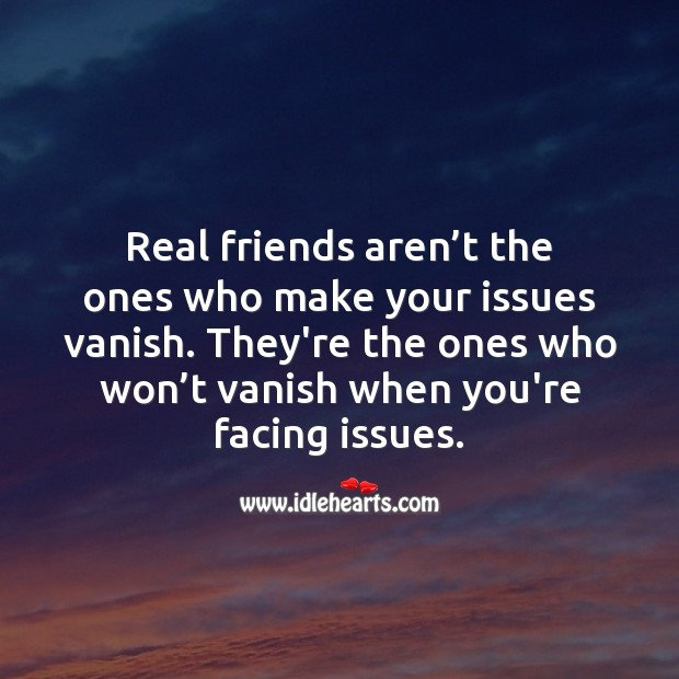 Image, Real friends are the ones who won't vanish when you're facing issues.