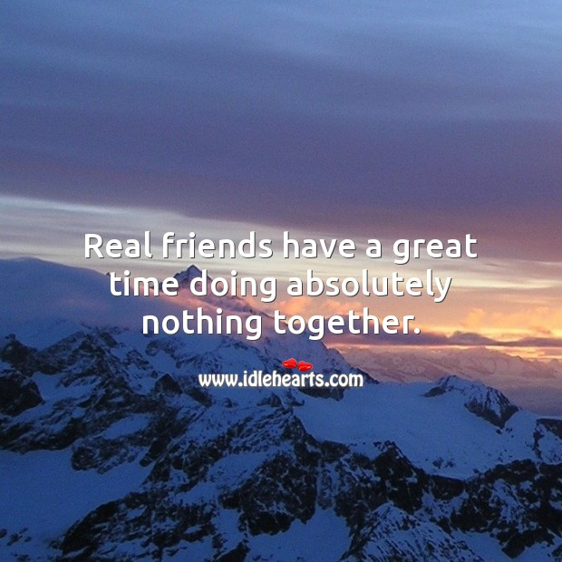 Image, Real friends have a great time doing absolutely nothing together.