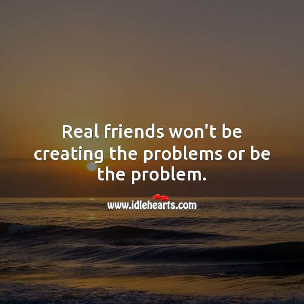 Real friends won't be creating the problems or be the problem. Image