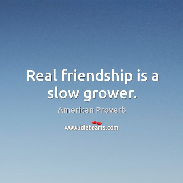 Real friendship is a slow grower. Image