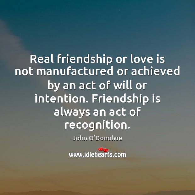 Real friendship or love is not manufactured or achieved by an act John O'Donohue Picture Quote