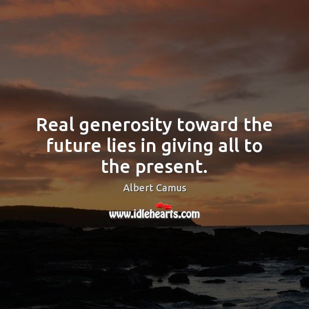 Image, Real generosity toward the future lies in giving all to the present.
