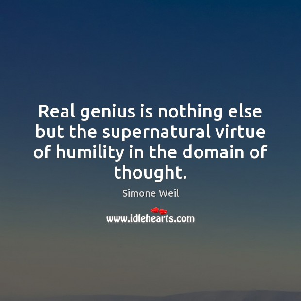 Real genius is nothing else but the supernatural virtue of humility in Simone Weil Picture Quote