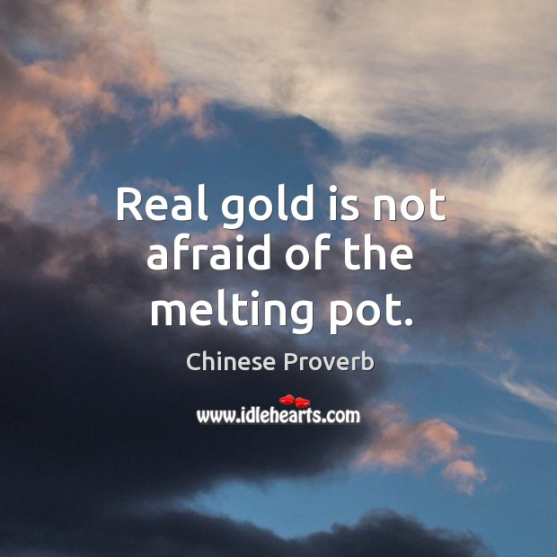 Real gold is not afraid of the melting pot. Image