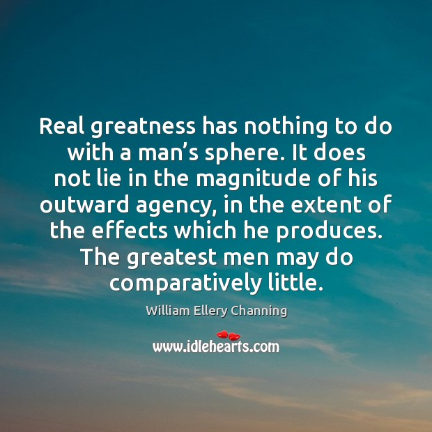 Real greatness has nothing to do with a man's sphere. It William Ellery Channing Picture Quote