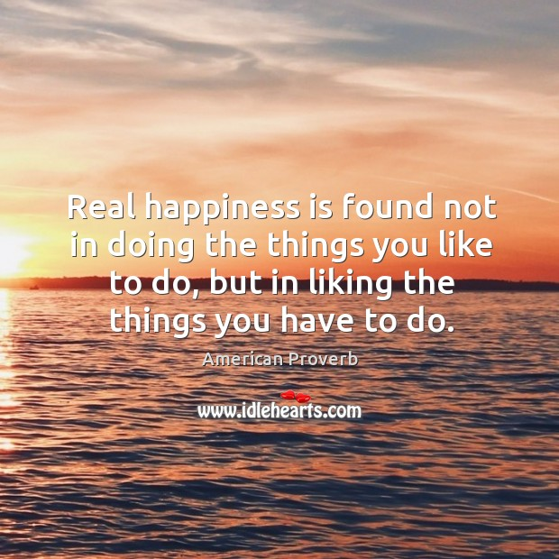 Real happiness is found not in doing the things you like to do, but in liking the things you have to do. Image