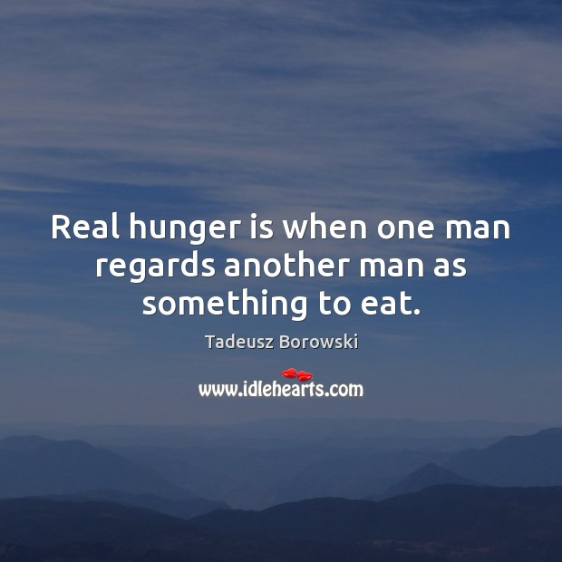 Real hunger is when one man regards another man as something to eat. Hunger Quotes Image