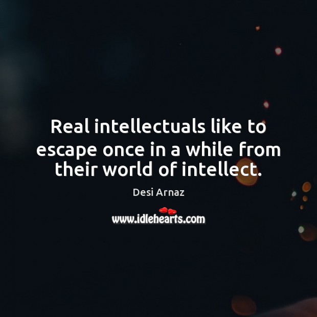 Real intellectuals like to escape once in a while from their world of intellect. Desi Arnaz Picture Quote