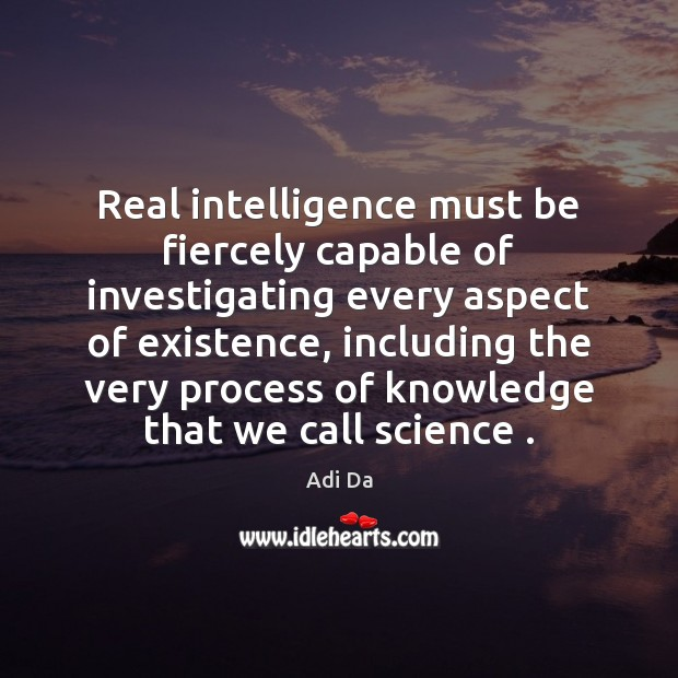 Image, Real intelligence must be fiercely capable of investigating every aspect of existence,