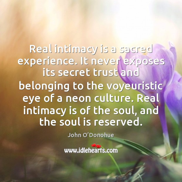 Real intimacy is a sacred experience. It never exposes its secret trust John O'Donohue Picture Quote
