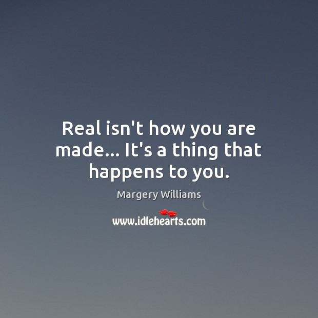 Image, Real isn't how you are made… It's a thing that happens to you.