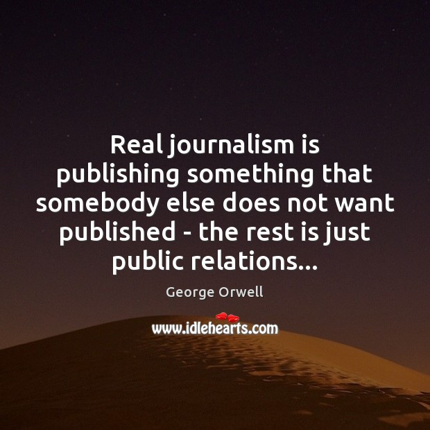 Real journalism is publishing something that somebody else does not want published Image