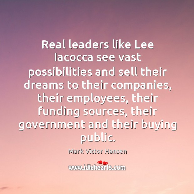 Real leaders like Lee Iacocca see vast possibilities and sell their dreams Image