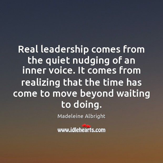 Real leadership comes from the quiet nudging of an inner voice. It Madeleine Albright Picture Quote