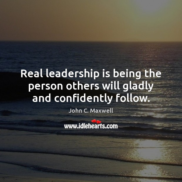 Image, Real leadership is being the person others will gladly and confidently follow.
