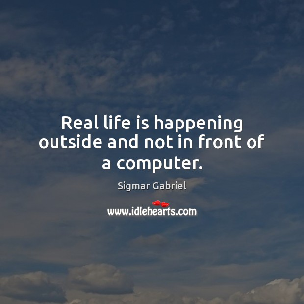 Real life is happening outside and not in front of a computer. Image