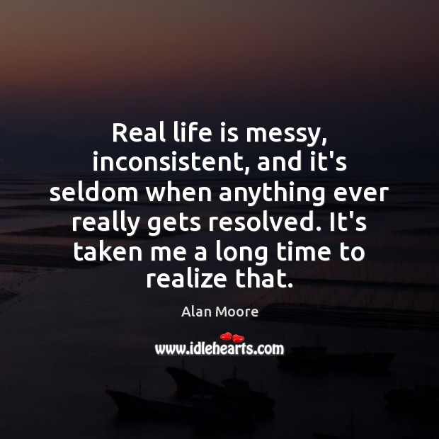 Real life is messy, inconsistent, and it's seldom when anything ever really Image