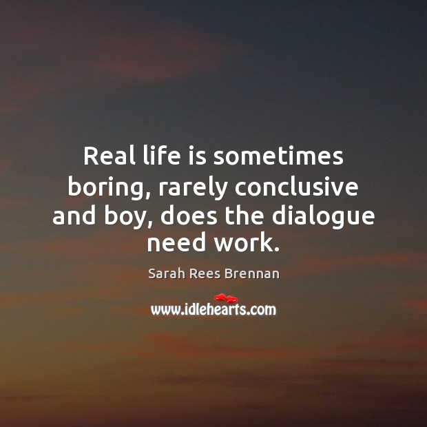 Real life is sometimes boring, rarely conclusive and boy, does the dialogue need work. Image