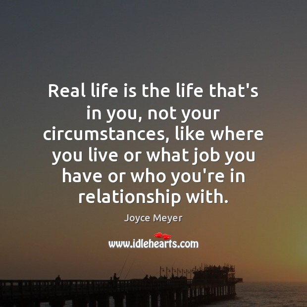 Image, Real life is the life that's in you, not your circumstances, like