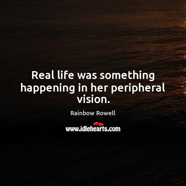 Real life was something happening in her peripheral vision. Rainbow Rowell Picture Quote