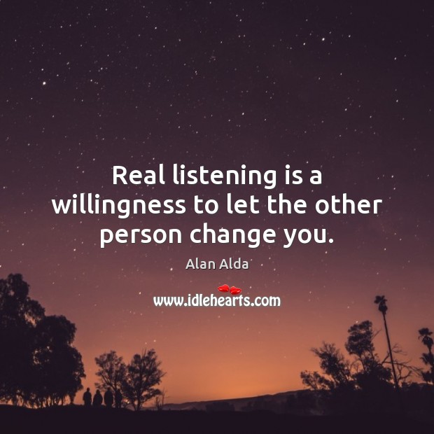 Real listening is a willingness to let the other person change you. Alan Alda Picture Quote