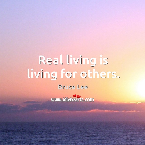 Real living is living for others. Image