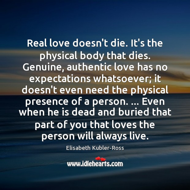Real love doesn't die. It's the physical body that dies. Genuine, authentic Elisabeth Kubler-Ross Picture Quote