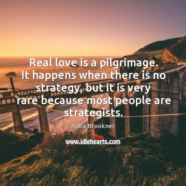 Real love is a pilgrimage. It happens when there is no strategy, but it is very rare because most people are strategists. Image