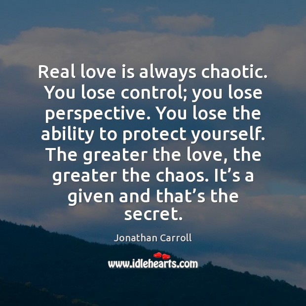 Real love is always chaotic. You lose control; you lose perspective. You Image